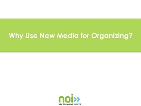 Why Use New Media for Organizing?. Why use new media for organizing?