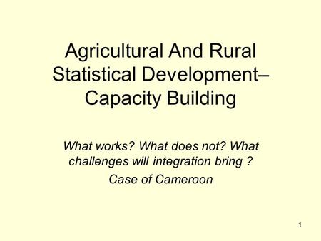 1 Agricultural And Rural Statistical Development– Capacity Building What works? What does not? What challenges will integration bring ? Case of Cameroon.