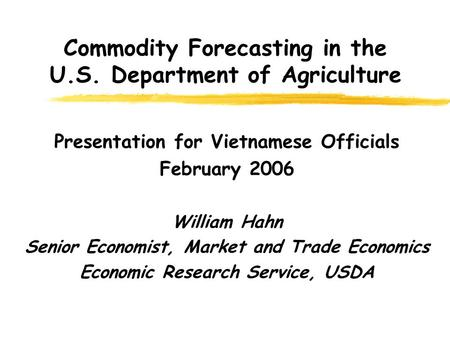 Commodity Forecasting in the U.S. Department of Agriculture Presentation for Vietnamese Officials February 2006 William Hahn Senior Economist, Market and.