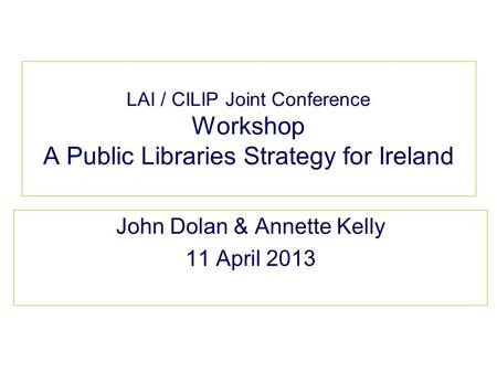 LAI / CILIP Joint Conference Workshop A Public Libraries Strategy for Ireland John Dolan & Annette Kelly 11 April 2013.