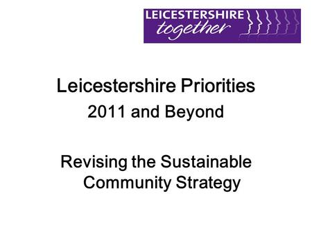 Leicestershire Priorities 2011 and Beyond Revising the Sustainable Community Strategy.