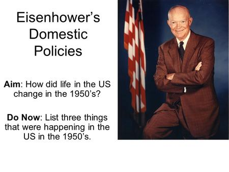 Eisenhower's Domestic Policies Aim: How did life in the US change in the 1950's? Do Now: List three things that were happening in the US in the 1950's.