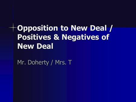 Opposition to New Deal / Positives & Negatives of New Deal Mr. Doherty / Mrs. T.