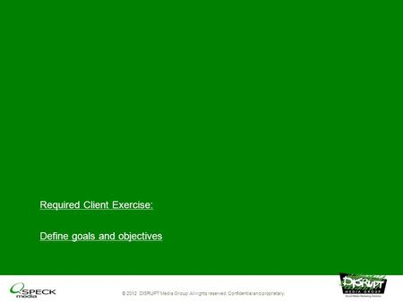 Required Client Exercise: Define goals and objectives © 2012 DISRUPT Media Group. All rights reserved. Confidential and proprietary.
