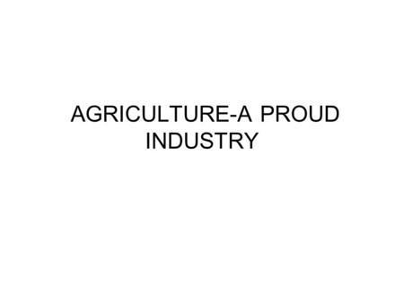 AGRICULTURE-A PROUD INDUSTRY. AGRICULTURE TODAY Many changes since Native Americans started simple farming 1.9 million farms in the United States-able.
