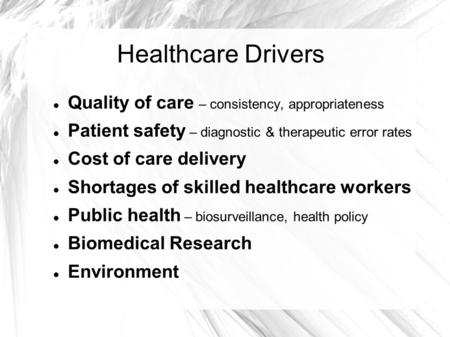 Healthcare Drivers Quality of care – consistency, appropriateness Patient safety – diagnostic & therapeutic error rates Cost of care delivery Shortages.
