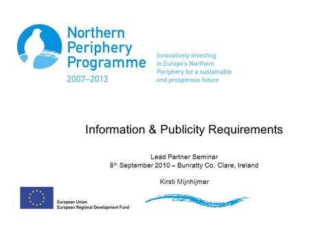 Information & Publicity Requirements Lead Partner Seminar 8 th September 2010 – Bunratty Co. Clare, Ireland Kirsti Mijnhijmer.