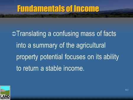Fundamentals of Income  Translating a confusing mass of facts into a summary of the agricultural property potential focuses on its ability to return a.