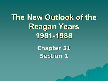 The New Outlook of the Reagan Years 1981-1988 Chapter 21 Section 2.