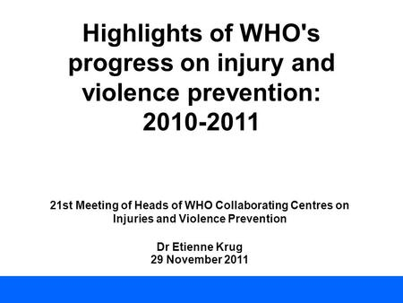 Highlights of WHO's progress on injury and violence prevention: 2010-2011 21st Meeting of Heads of WHO Collaborating Centres on Injuries and Violence Prevention.