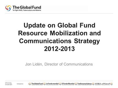 Update on Global Fund Resource Mobilization and Communications Strategy 2012-2013 Jon Lidén, Director of Communications 10/02/2012 GFAN Mtg Amsterdam.