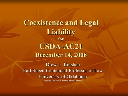 Coexistence and Legal Liability for USDA-AC21 December 14, 2006 Drew L. Kershen Earl Sneed Centennial Professor of Law University of Oklahoma Copyright.