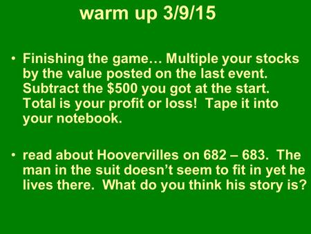 Warm up 3/9/15 Finishing the game… Multiple your stocks by the value posted on the last event. Subtract the $500 you got at the start. Total is your profit.