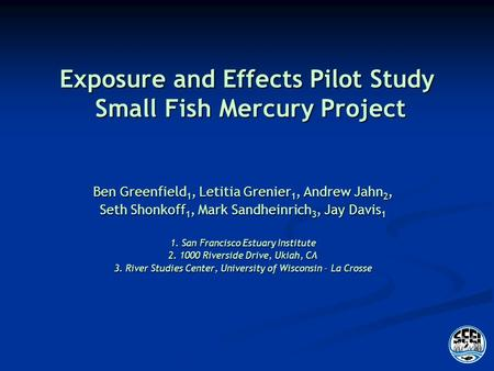 Exposure and Effects Pilot Study Small Fish Mercury Project Ben Greenfield 1, Letitia Grenier 1, Andrew Jahn 2, Seth Shonkoff 1, Mark Sandheinrich 3, Jay.