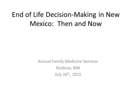 End of Life Decision-Making in New Mexico: Then and Now Annual Family Medicine Seminar Ruidoso, NM July 16 th, 2015.