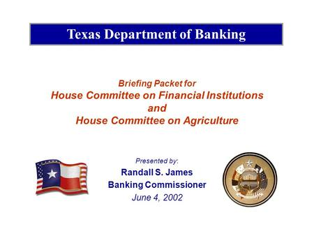 Briefing Packet for House Committee on Financial Institutions and House Committee on Agriculture Presented by: Randall S. James Banking Commissioner June.