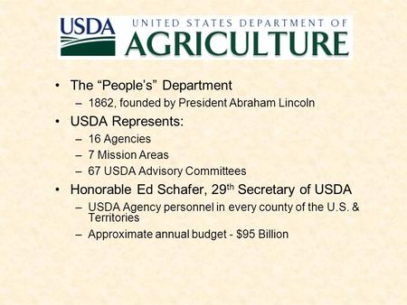 "The ""People's"" Department –1862, founded by President Abraham Lincoln USDA Represents: –16 Agencies –7 Mission Areas –67 USDA Advisory Committees Honorable."