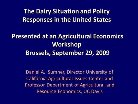 The Dairy Situation and Policy Responses in the United States Presented at an Agricultural Economics Workshop Brussels, September 29, 2009 Daniel A. Sumner,