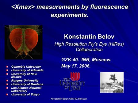 Konstantin Belov. GZK-40, Moscow. Konstantin Belov High Resolution Fly's Eye (HiRes) Collaboration GZK-40. INR, Moscow. May 17, 2006. measurements by fluorescence.
