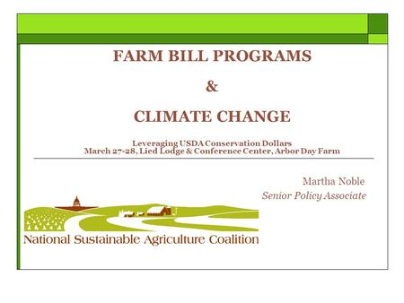FARM BILL PROGRAMS & CLIMATE CHANGE Leveraging USDA <strong>Conservation</strong> Dollars March 27-28, Lied Lodge & Conference Center, Arbor Day Farm Martha Noble Senior.
