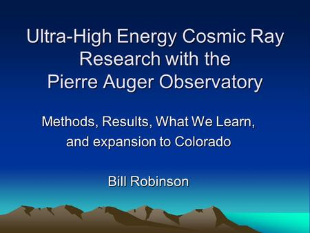 Ultra-High Energy Cosmic Ray Research with the Pierre Auger Observatory Methods, Results, What We Learn, and expansion to Colorado Bill Robinson.
