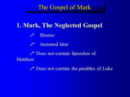 The Gospel of Mark 1. Mark, The Neglected Gospel  Shorter  Assumed later  Does not contain Speeches of Matthew  Does not contain the parables of Luke.