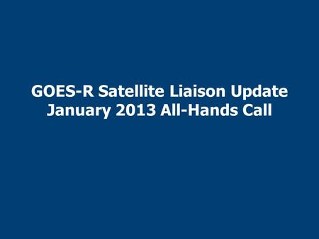 GOES-R Satellite Liaison Update January 2013 All-Hands Call.