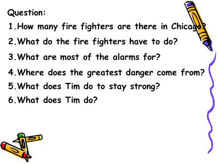 Question: 1.How many fire fighters are there in Chicago? 2.What do the fire fighters have to do? 3.What are most of the alarms for? 4.Where does the greatest.