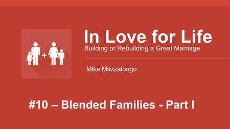 #10 – Blended Families - Part I In Love for Life Building or Rebuilding a Great Marriage Mike Mazzalongo.