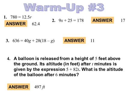 ANSWER 1.780 = 12.5r 2.9x + 25 = 178 ANSWER 62.4 17 ANSWER 113.636 = 40g + 28(18 – g) 4. A balloon is released from a height of 5 feet above the ground.