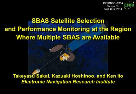 ION GNSS+ 2014 Tampa, FL Sept. 8-12, 2014 SBAS Satellite Selection and Performance Monitoring at the Region Where Multiple SBAS are Available SBAS Satellite.