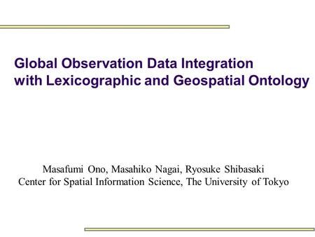 Masafumi Ono, Masahiko Nagai, Ryosuke Shibasaki Center for Spatial Information Science, The University of Tokyo Global Observation Data Integration with.