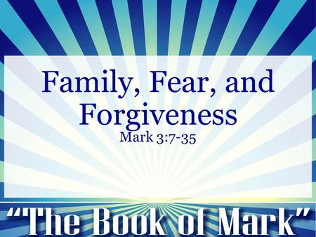 Family, Fear, and Forgiveness Mark 3:7-35. Family, Fear and Forgiveness Mark 3:7-12 7 Jesus withdrew with his disciples to the sea, and a great crowd.
