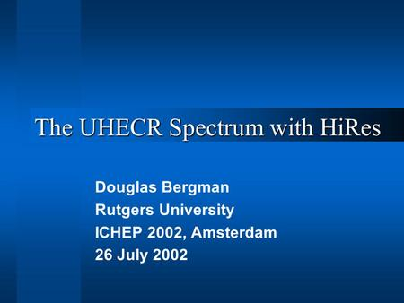 The UHECR Spectrum with HiRes Douglas Bergman Rutgers University ICHEP 2002, Amsterdam 26 July 2002.