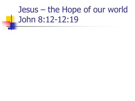 Jesus – the Hope of our world John 8:12-12:19. 1. Jesus – the Light of the World - 8:12 Jesus makes this claim during the Feast of Tabernacles – 7:2,
