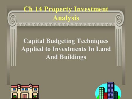 1 Ch 14 Property Investment Analysis Capital Budgeting Techniques Applied to Investments In Land And Buildings.