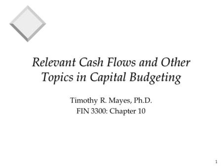1 Relevant Cash Flows and Other Topics in Capital Budgeting Timothy R. Mayes, Ph.D. FIN 3300: Chapter 10.