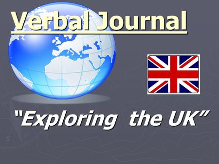 """Exploring the UK"" Verbal Journal. Geographical Details ► Where is the UK ? ► How many people are living there? ► How many countries are there? ► What."