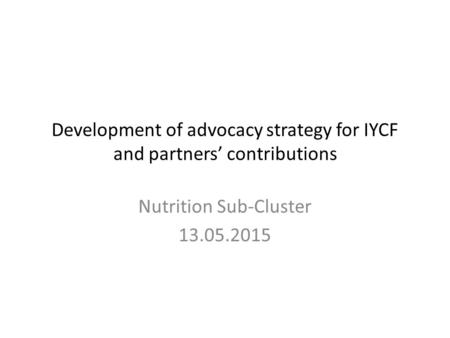 Development of advocacy strategy for IYCF and partners' contributions Nutrition Sub-Cluster 13.05.2015.