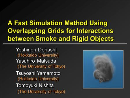 A Fast Simulation Method Using Overlapping Grids for Interactions between Smoke and Rigid Objects Yoshinori Dobashi (Hokkaido University) Tsuyoshi Yamamoto.