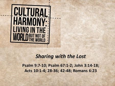Sharing with the Lost Psalm 9:7-10; Psalm 67:1-2; John 3:14-18; Acts 10:1-4; 28-36; 42-48; Romans 6:23.