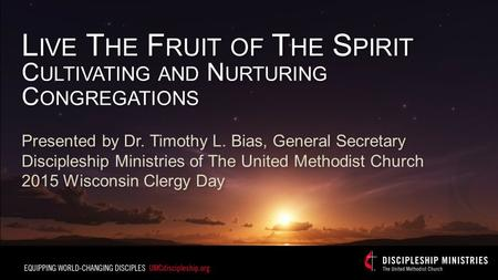 L IVE T HE F RUIT OF T HE S PIRIT C ULTIVATING AND N URTURING C ONGREGATIONS Presented by Dr. Timothy L. Bias, General Secretary Discipleship Ministries.