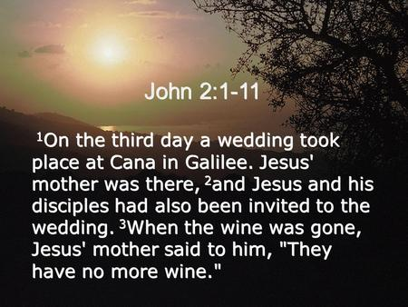 John 2:1-11 1 On the third day a wedding took place at Cana in Galilee. Jesus' mother was there, 2 and Jesus and his disciples had also been invited to.