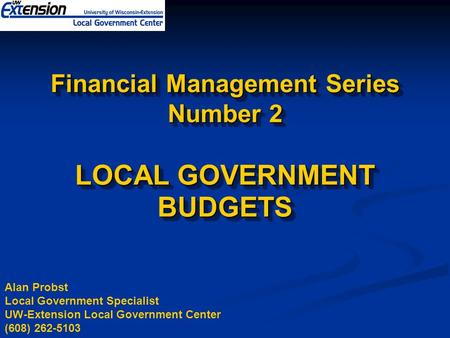 Financial Management Series Number 2 LOCAL GOVERNMENT BUDGETS Alan Probst Local Government Specialist UW-Extension Local Government Center (608) 262-5103.