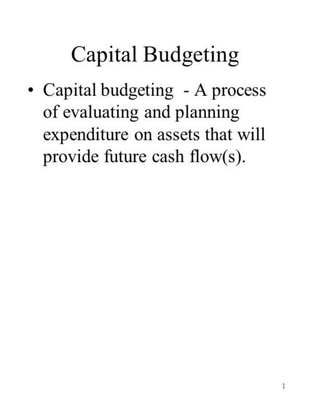 1 Capital Budgeting Capital budgeting - A process of evaluating and planning expenditure on assets that will provide future cash flow(s).