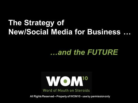 The Strategy of New/Social Media for Business … …and the FUTURE All Rights Reserved – Property of WOM10 - use by permission only.