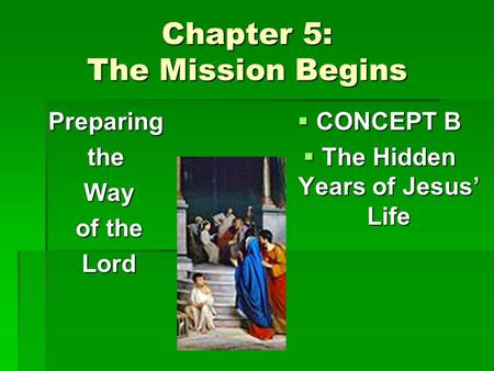 Chapter 5: The Mission Begins Preparingthe Way Way of the of the Lord Lord  CONCEPT B  The Hidden Years of Jesus' Life.