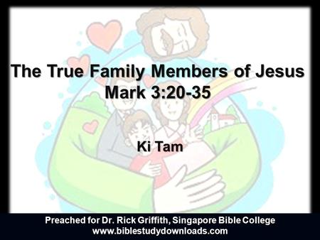 The True Family Members of Jesus Mark 3:20-35 Ki Tam Preached for Dr. Rick Griffith, Singapore Bible College www.biblestudydownloads.com.