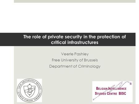 The role of private security in the protection of critical infrastructures Veerle Pashley Free University of Brussels Department of Criminology.