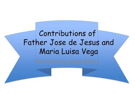 Contributions of Father Jose de Jesus and Maria Luisa Vega Written by Kass Bates.